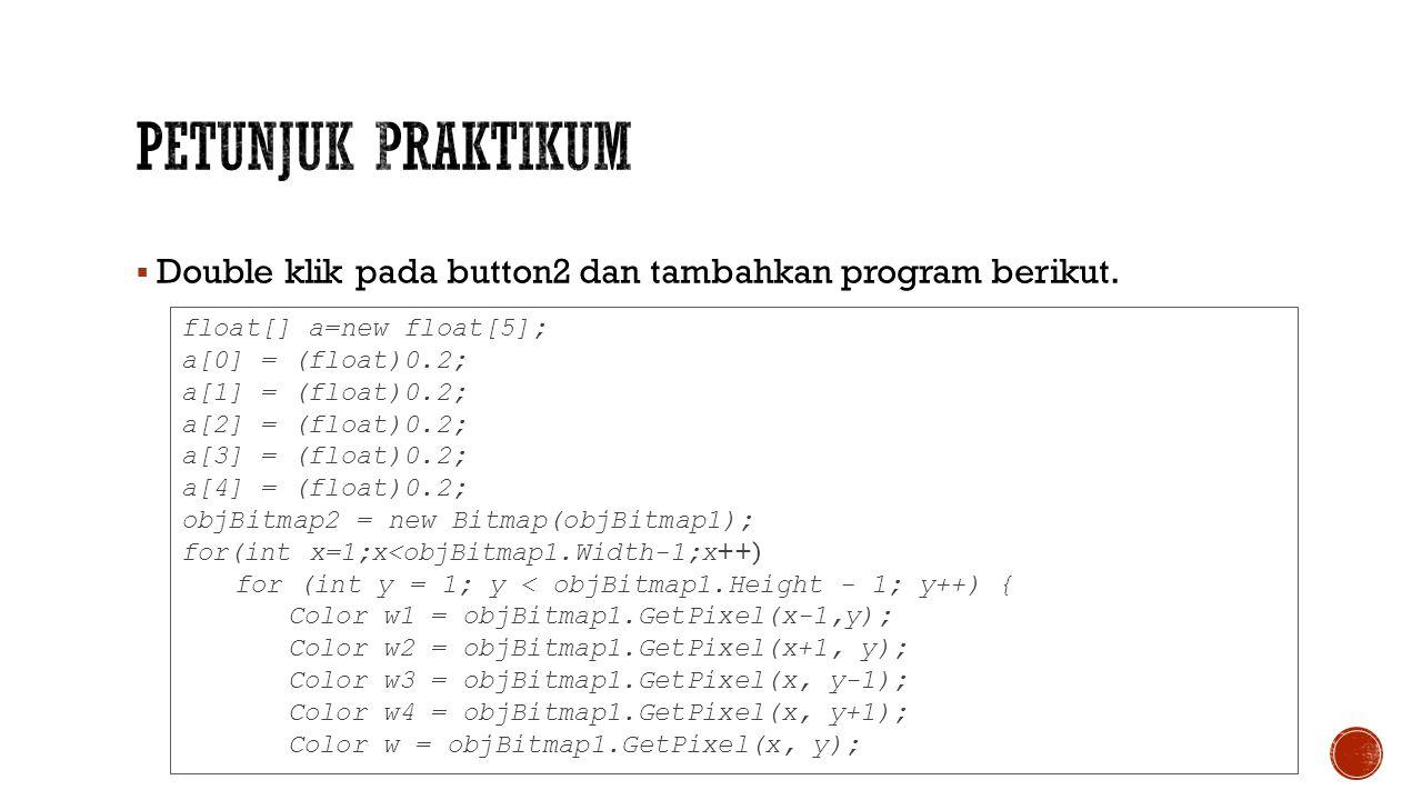 Petunjuk Praktikum Double klik pada button2 dan tambahkan program berikut. float[] a=new float[5];